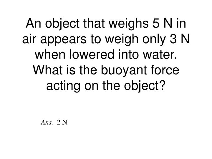 An object that weighs 5 N in air appears to weigh only 3 N when lowered into water.  What is the buoyant force acting on the object?