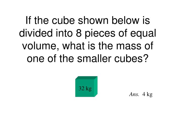 If the cube shown below is divided into 8 pieces of equal volume, what is the mass of one of the smaller cubes?