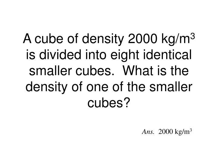 A cube of density 2000 kg/m