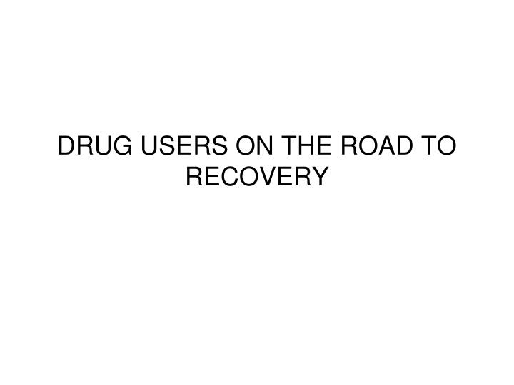 DRUG USERS ON THE ROAD TO RECOVERY