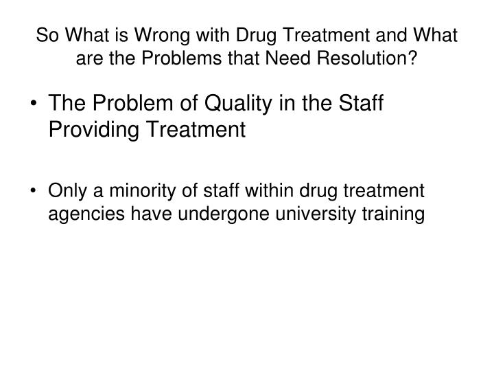 So What is Wrong with Drug Treatment and What are the Problems that Need Resolution?