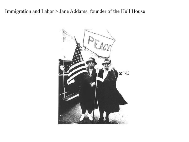 Immigration and Labor > Jane Addams, founder of the Hull House