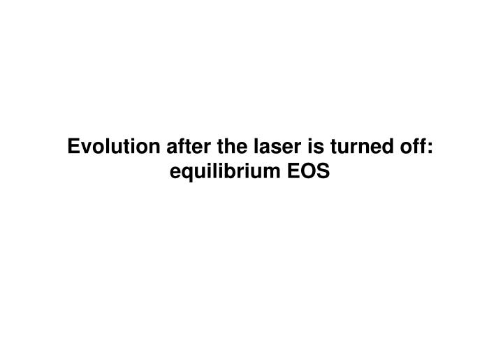 Evolution after the laser is turned off: equilibrium EOS