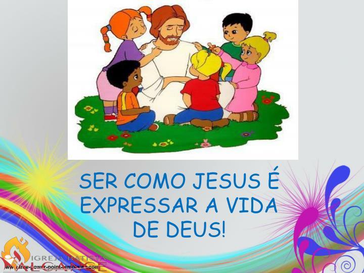 SER COMO JESUS É EXPRESSAR A VIDA DE DEUS!