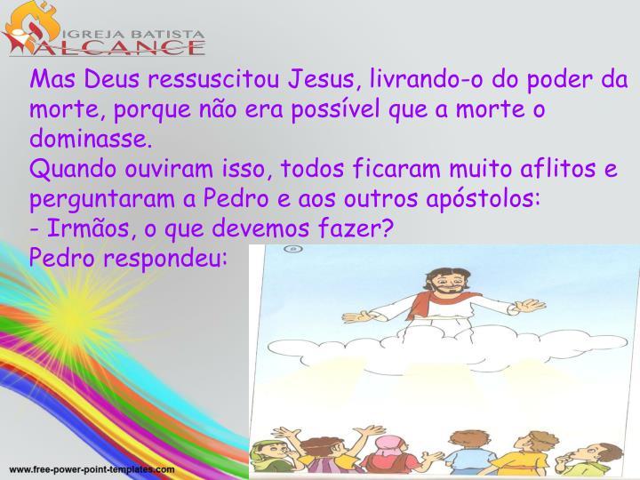 Mas Deus ressuscitou Jesus, livrando-o do poder da morte, porque