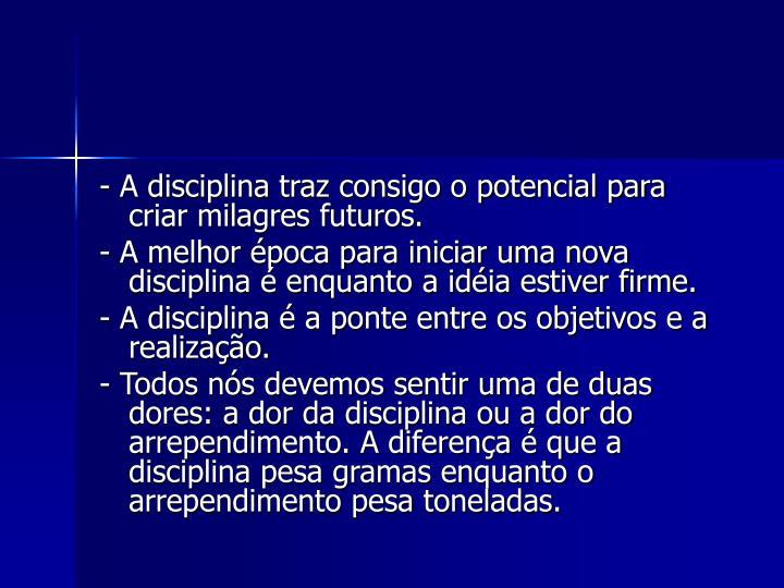 -A disciplina traz consigo o potencial para criar milagres futuros.
