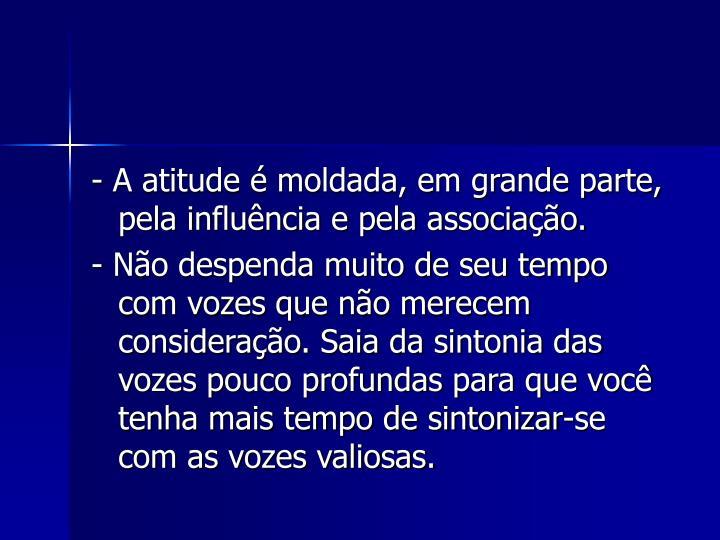 -A atitude é moldada, em grande parte, pela influência e pela associação.
