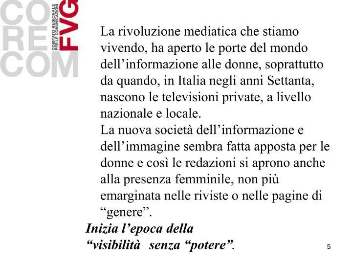 La rivoluzione mediatica che stiamo vivendo, ha aperto le porte del mondo dell'informazione alle donne, soprattutto da quando, in Italia negli anni Settanta, nascono le televisioni private, a livello nazionale e locale.