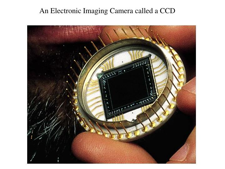 An Electronic Imaging Camera called a CCD