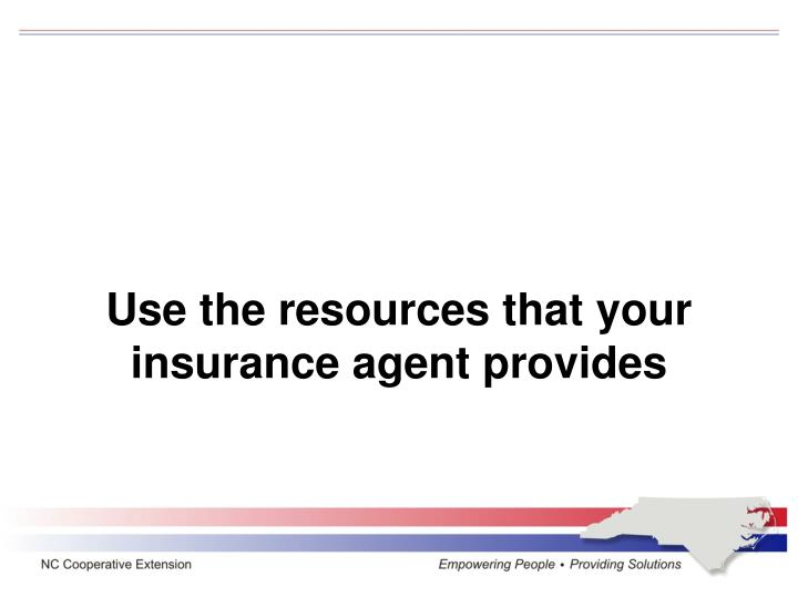 Use the resources that your insurance agent provides
