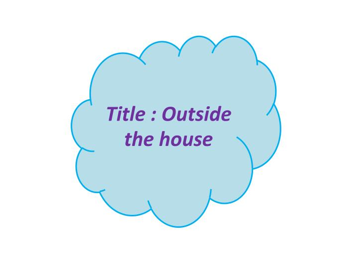 Title : Outside the house