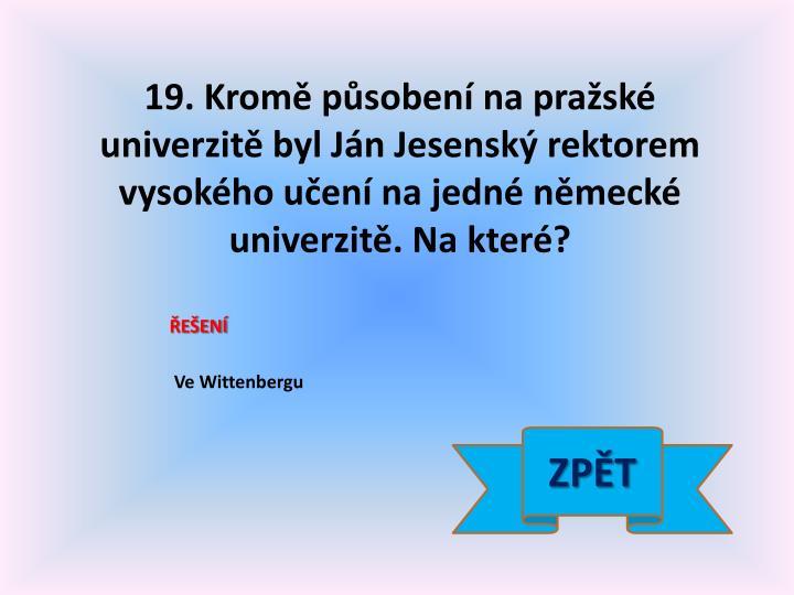 19. Kromě působení na pražské univerzitě byl Ján Jesenský rektorem vysokého učení na jedné německé univerzitě. Na které?