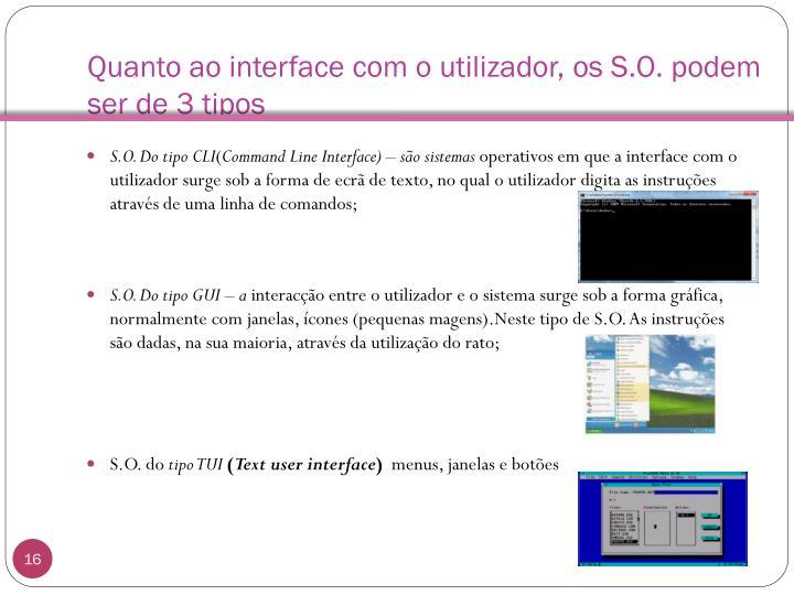 Quanto ao interface com o utilizador, os S.O. podem ser de 3 tipos