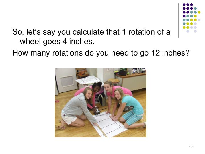 So, let's say you calculate that 1 rotation of a wheel goes 4 inches.