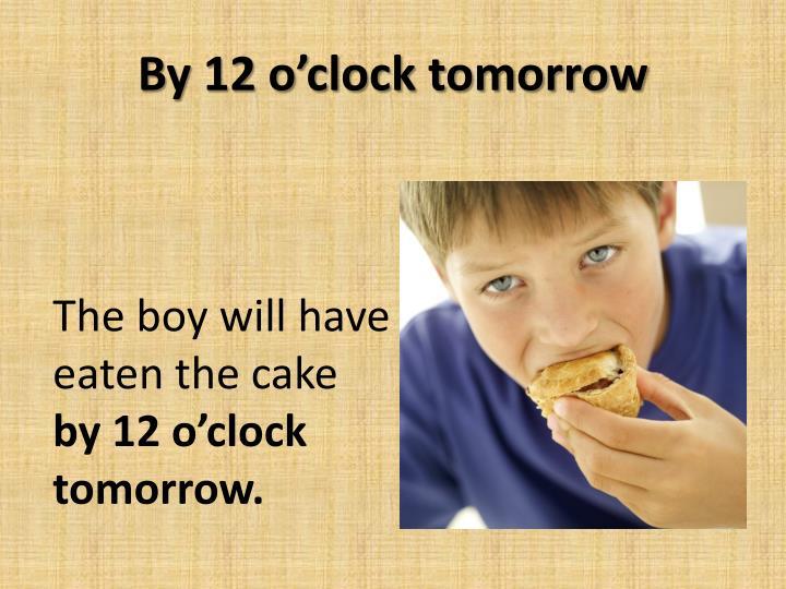 By 12 o'clock tomorrow