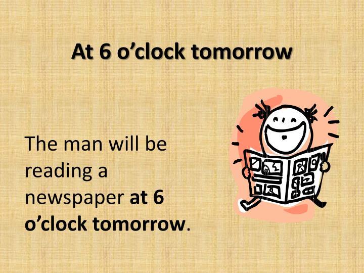 At 6 o'clock tomorrow
