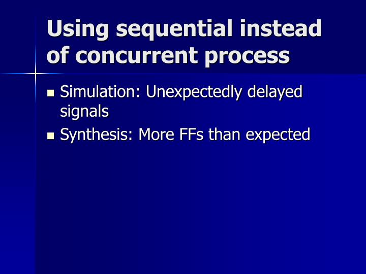 Using sequential instead of concurrent process