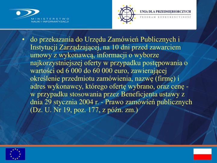 do przekazania do Urzędu Zamówień Publicznych i Instytucji Zarządzającej, na 10 dni przed zawarciem umowy z wykonawcą, informacji o wyborze najkorzystniejszej oferty w przypadku postępowania o wartości od 6 000 do 60000 euro, zawierającej określenie przedmiotu zamówienia, nazwę (firmę) i adres wykonawcy, którego ofertę wybrano, oraz cenę - w przypadku stosowania przez Beneficjenta ustawy z dnia 29 stycznia 2004 r. - Prawo zamówień publicznych (Dz. U. Nr 19, poz. 177, z późn. zm.)