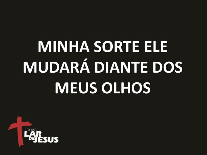 MINHA SORTE ELE MUDARÁ DIANTE DOS MEUS OLHOS