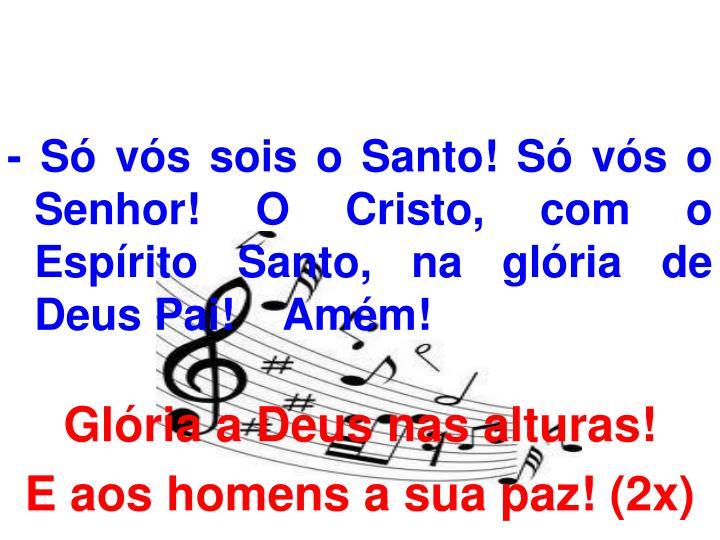- Só vós sois o Santo! Só vós o Senhor! O Cristo, com o Espírito Santo, na glória de Deus Pai!    Amém!