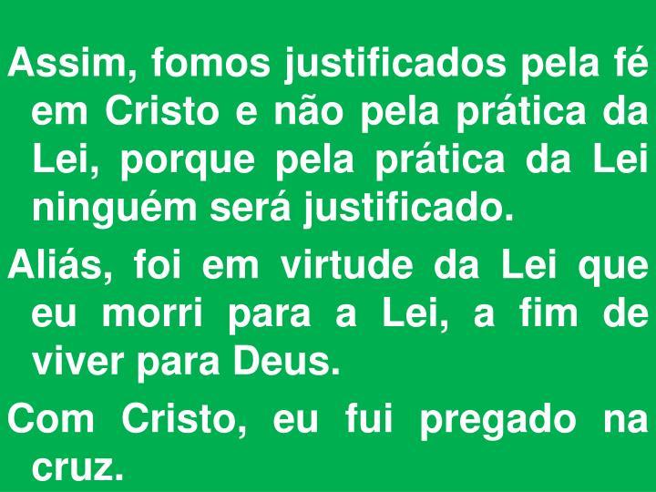 Assim, fomos justificados pela fé em Cristo e não pela prática da Lei, porque pela prática da Lei ninguém será justificado.