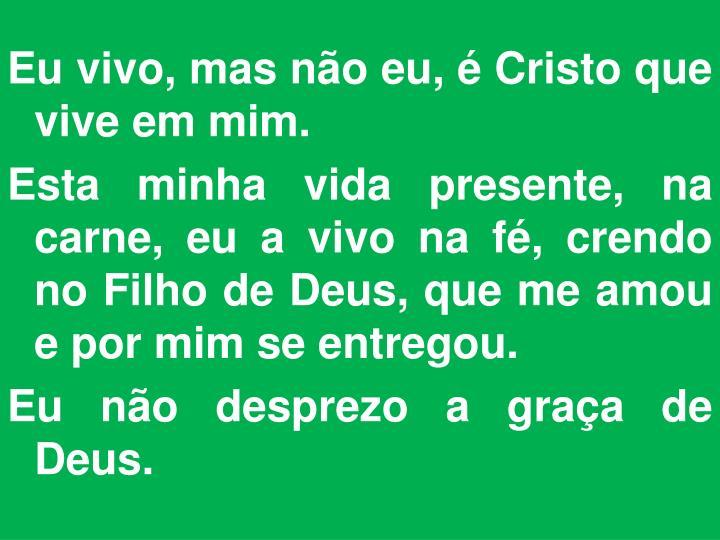 Eu vivo, mas não eu, é Cristo que vive em mim.