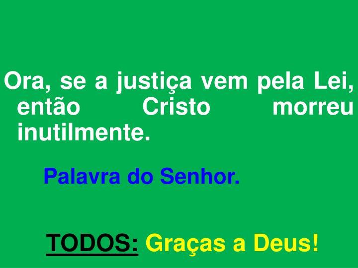Ora, se a justiça vem pela Lei, então Cristo morreu inutilmente.