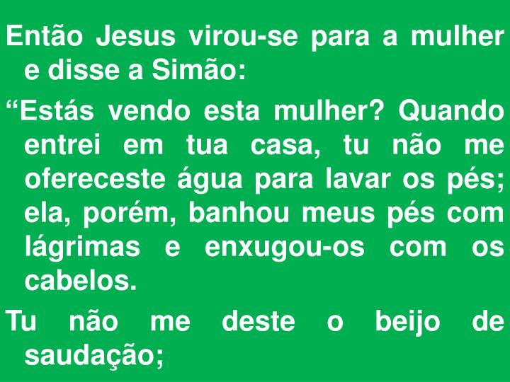Então Jesus virou-se para a mulher e disse a Simão: