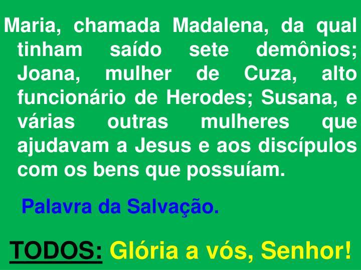 Maria, chamada Madalena, da qual tinham saído sete demônios; Joana, mulher de
