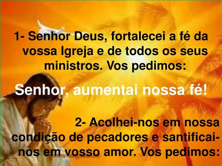 1- Senhor Deus, fortalecei a fé da vossa Igreja e de todos os seus ministros. Vos pedimos: