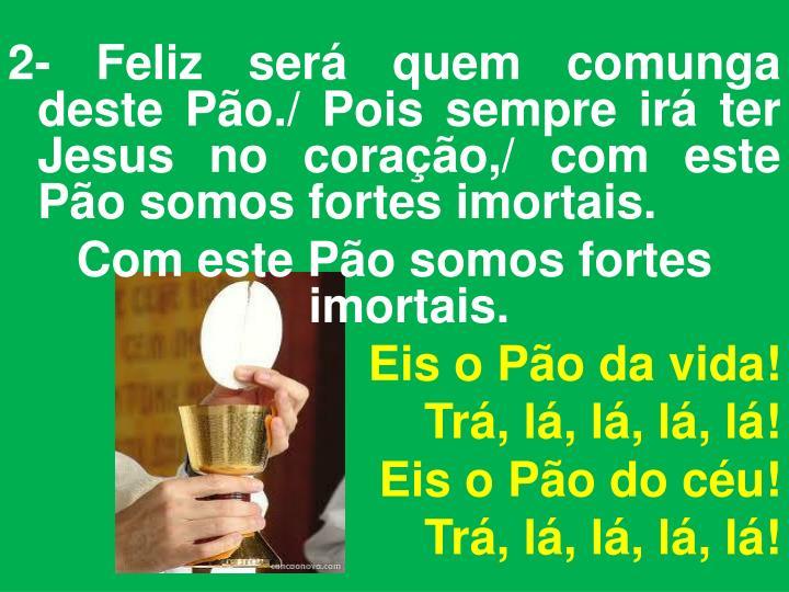 2- Feliz será quem comunga deste Pão./ Pois sempre irá ter Jesus no coração,/ com este Pão somos fortes