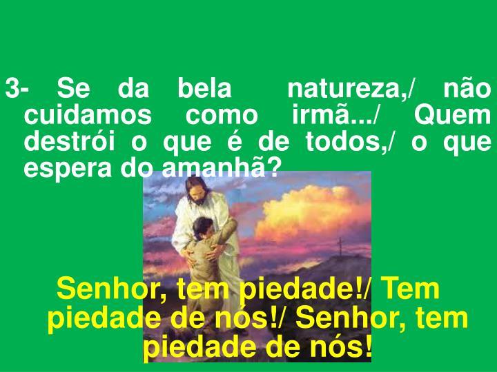 3- Se da bela  natureza,/ não cuidamos como irmã.../ Quem destrói o que é de todos,/ o que espera do amanhã?