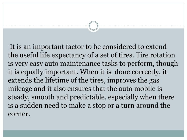 It is an important factor to be considered to extend the useful life expectancy of a set of tires. Tire rotation is very easy auto maintenance tasks to perform, though it is equally important. When it is  done correctly, it extends the lifetime of the tires, improves the gas mileage and it also ensures that the auto mobile is steady, smooth and predictable, especially when there is a sudden need to make a stop or a turn around the corner.