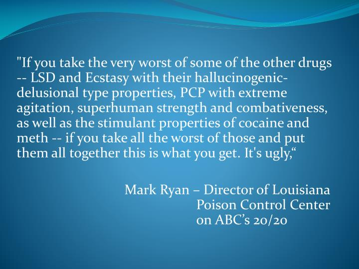 """If you take the very worst of some of the other drugs -- LSD and Ecstasy with their hallucinogenic-delusional type properties, PCP with extreme agitation, superhuman strength and combativeness, as well as the stimulant properties of cocaine and meth -- if you take all the worst of those and put them all together this is what you get. It's ugly,"""