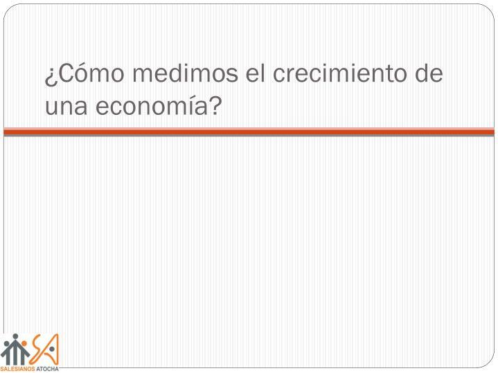 ¿Cómo medimos el crecimiento de una economía?