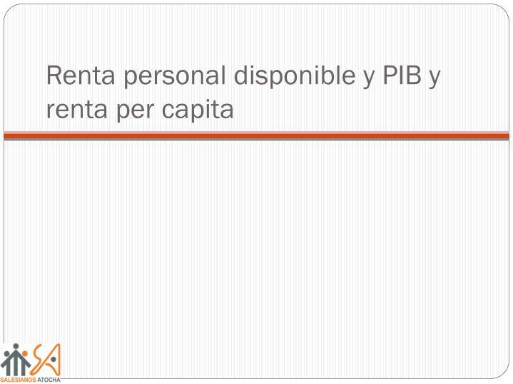 Renta personal disponible y PIB y renta per