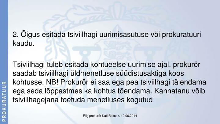 2. Õigus esitada tsiviilhagi uurimisasutuse või prokuratuuri kaudu.
