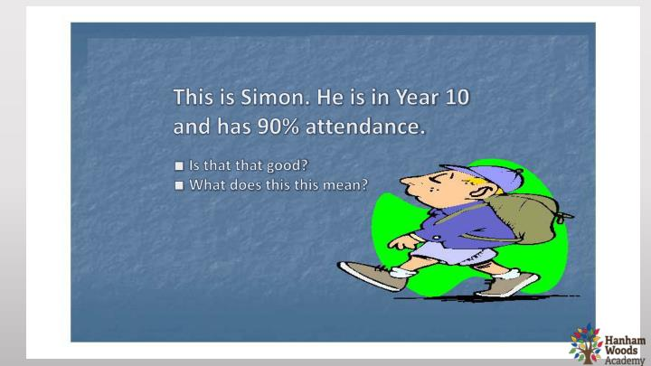 This is Simon. He is in Year 10 and has 90% attendance.