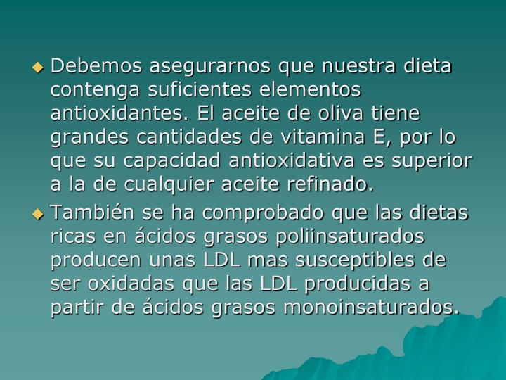 Debemos asegurarnos que nuestra dieta contenga suficientes elementos antioxidantes. El aceite de oliva tiene grandes cantidades de vitamina E, por lo que su capacidad antioxidativa es superior a la de cualquier aceite refinado.