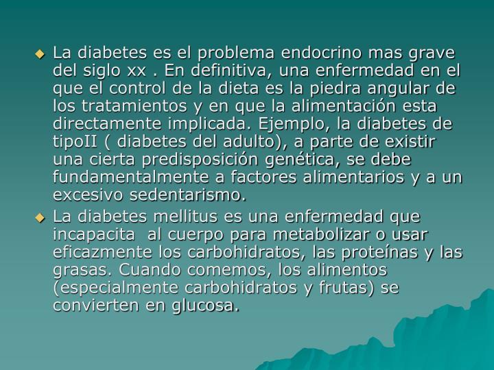 La diabetes es el problema endocrino mas grave del siglo xx . En definitiva, una enfermedad en el que el control de la dieta es la piedra angular de los tratamientos y en que la alimentación esta directamente implicada. Ejemplo, la diabetes de tipoII ( diabetes del adulto), a parte de existir una cierta predisposición genética, se debe fundamentalmente a factores alimentarios y a un excesivo sedentarismo.