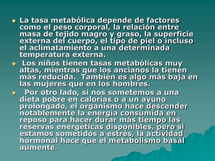 La tasa metabólica depende de factores como el peso corporal, la relación entre masa de tejido magro y graso, la superficie externa del cuerpo, el tipo de piel o incluso el aclimatamiento a una determinada temperatura externa.