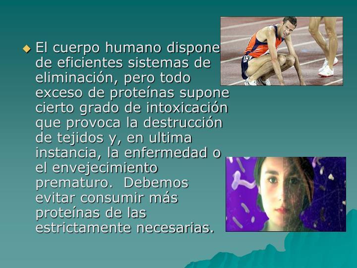 El cuerpo humano dispone de eficientes sistemas de eliminación, pero todo exceso de proteínas supone cierto grado de intoxicación que provoca la destrucción de tejidos y, en ultima instancia, la enfermedad o el envejecimiento prematuro.  Debemos evitar consumir más proteínas de las estrictamente necesarias.