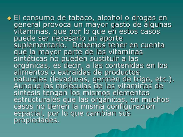 El consumo de tabaco, alcohol o drogas en general provoca un mayor gasto de algunas vitaminas, que por lo que en estos casos puede ser necesario un aporte suplementario.  Debemos tener en cuenta que la mayor parte de las vitaminas sintéticas no pueden sustituir a las orgánicas, es decir, a las contenidas en los alimentos o extraídas de productos naturales (levaduras, germen de trigo, etc.).  Aunque las moléculas de las vitaminas de síntesis tengan los mismos elementos estructurales que las orgánicas, en muchos casos no tienen la misma configuración espacial, por lo que cambian sus propiedades.