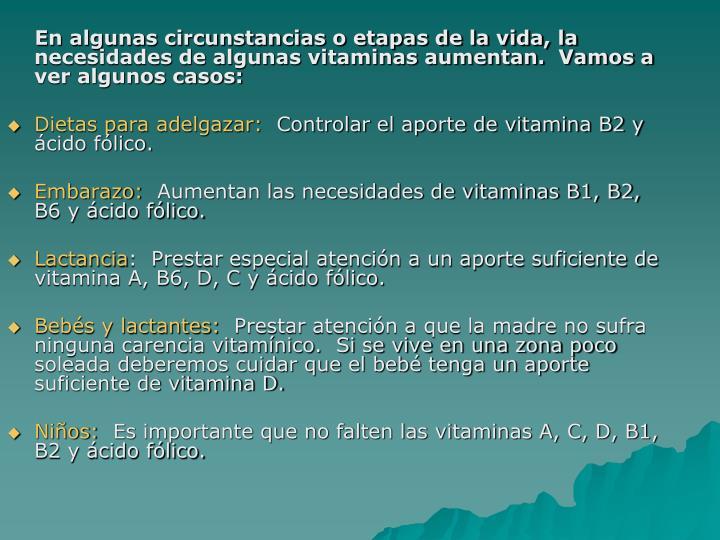 En algunas circunstancias o etapas de la vida, la necesidades de algunas vitaminas aumentan.  Vamos a ver algunos casos: