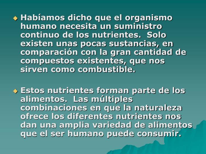 Habíamos dicho que el organismo humano necesita un suministro continuo de los nutrientes.  Solo existen unas pocas sustancias, en comparación con la gran cantidad de compuestos existentes, que nos sirven como combustible.