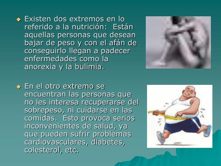 Existen dos extremos en lo referido a la nutrición:  Están aquellas personas que desean bajar de peso y con el afán de conseguirlo llegan a padecer enfermedades como la anorexia y la bulimia.