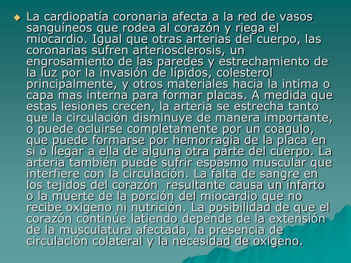 La cardiopatía coronaria afecta a la red de vasos sanguíneos que rodea al corazón y riega el miocardio. Igual que otras arterias del cuerpo, las coronarias sufren arteriosclerosis, un engrosamiento de las paredes y estrechamiento de la luz por la invasión de lípidos, colesterol principalmente, y otros materiales hacia la intima o capa mas interna para formar placas. A medida que estas lesiones crecen, la arteria se estrecha tanto que la circulación disminuye de manera importante, o puede ocluirse completamente por un coagulo, que puede formarse por hemorragia de la placa en si o llegar a ella de alguna otra parte del cuerpo. La arteria también puede sufrir espasmo muscular que interfiere con la circulación. La falta de sangre en los tejidos del corazón  resultante causa un infarto o la muerte de la porción del miocardio que no recibe oxigeno ni nutrición. La posibilidad de que el corazón continúe latiendo depende de la extensión de la musculatura afectada, la presencia de circulación colateral y la necesidad de oxigeno.