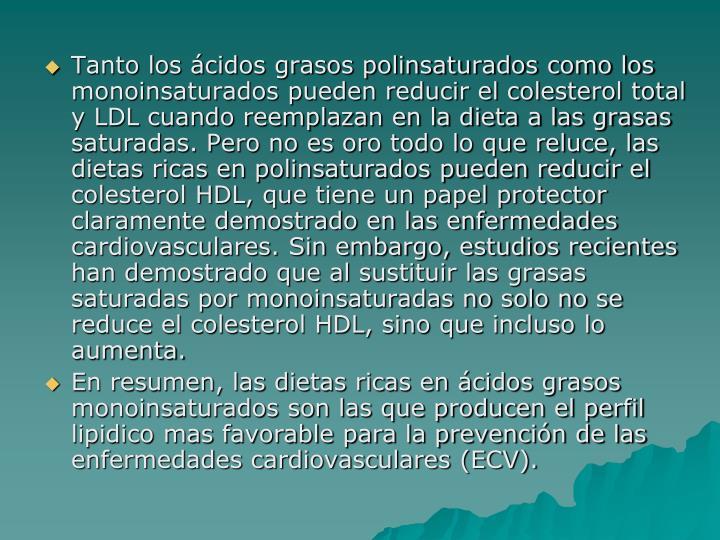 Tanto los ácidos grasos polinsaturados como los monoinsaturados pueden reducir el colesterol total y LDL cuando reemplazan en la dieta a las grasas saturadas. Pero no es oro todo lo que reluce, las dietas ricas en polinsaturados pueden reducir el colesterol HDL, que tiene un papel protector claramente demostrado en las enfermedades cardiovasculares. Sin embargo, estudios recientes han demostrado que al sustituir las grasas saturadas por monoinsaturadas no solo no se reduce el colesterol HDL, sino que incluso lo aumenta.