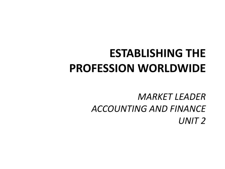 Establishing the profession worldwide market leader accounting and finance unit 2