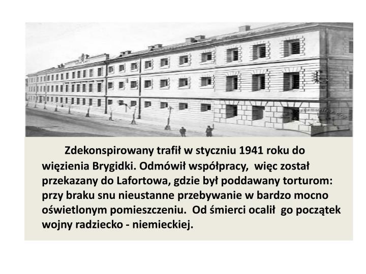 Zdekonspirowany trafił w styczniu 1941 roku do więzienia Brygidki. Odmówił współpracy,  więc został przekazany do Lafortowa, gdzie był poddawany torturom: przy braku snu nieustanne przebywanie w bardzo mocno  oświetlonym pomieszczeniu.  Od śmierci ocalił  go początek wojny radziecko - niemieckiej.